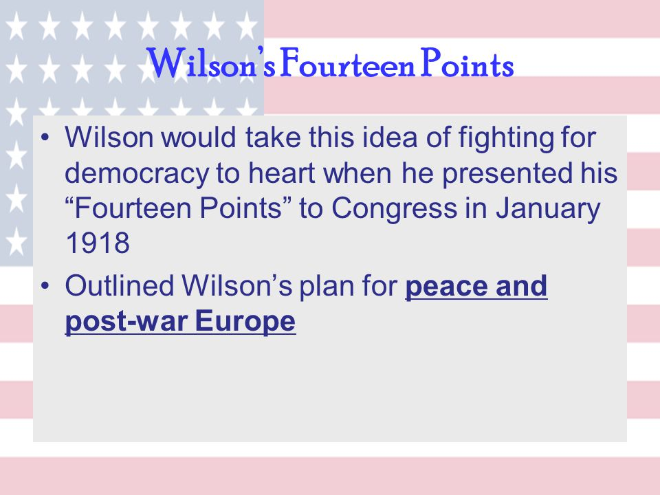 "Wilson's Fourteen Points Wilson would take this idea of fighting for democracy to heart when he presented his ""Fourteen Points"" to Congress in January"