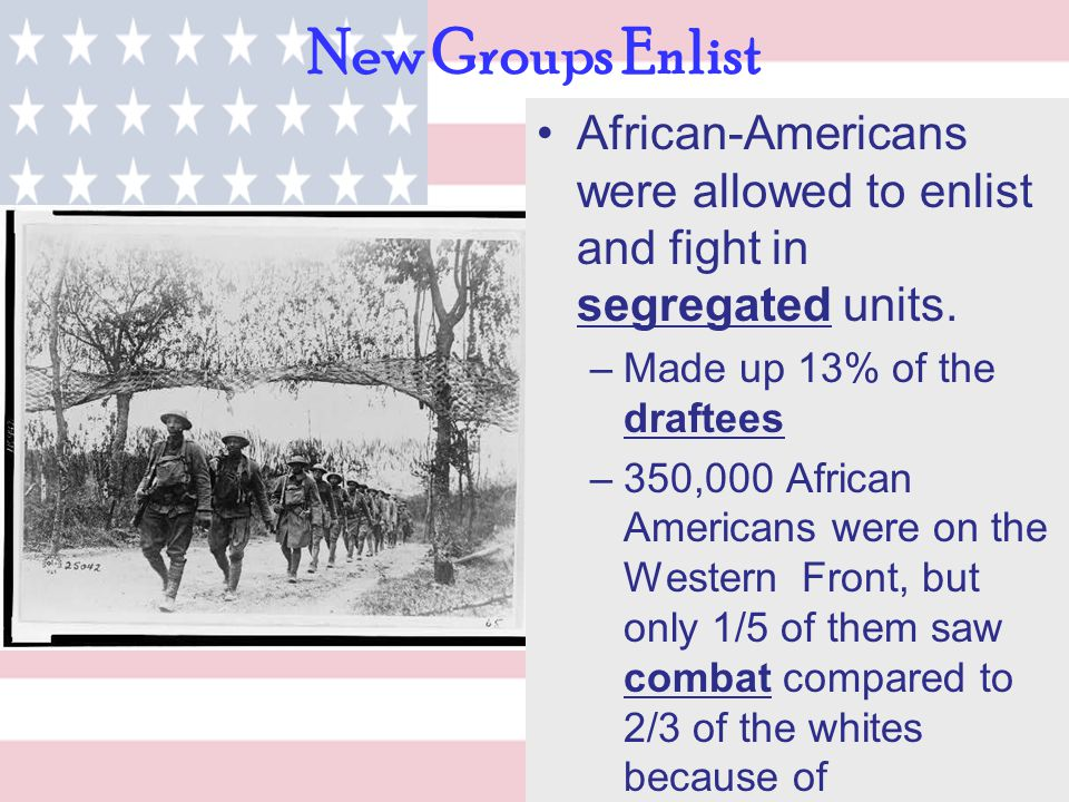 New Groups Enlist African-Americans were allowed to enlist and fight in segregated units. –Made up 13% of the draftees –350,000 African Americans were