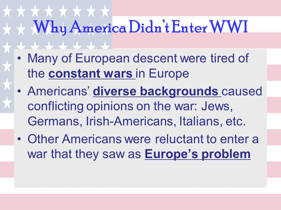 Why America Didn't Enter WWI Many of European descent were tired of the constant wars in Europe Americans' diverse backgrounds caused conflicting opin