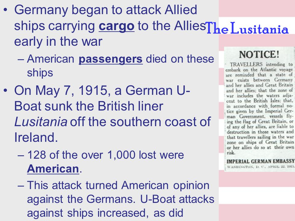 Germany began to attack Allied ships carrying cargo to the Allies early in the war –American passengers died on these ships On May 7, 1915, a German U- Boat sunk the British liner Lusitania off the southern coast of Ireland.
