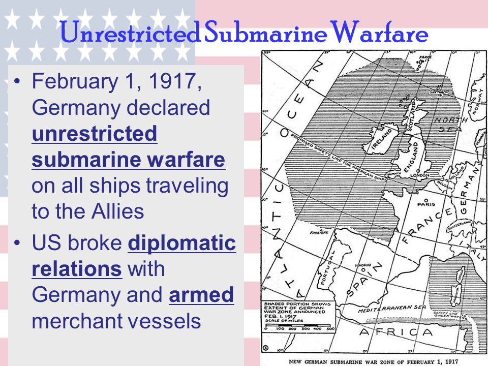 Unrestricted Submarine Warfare February 1, 1917, Germany declared unrestricted submarine warfare on all ships traveling to the Allies US broke diploma