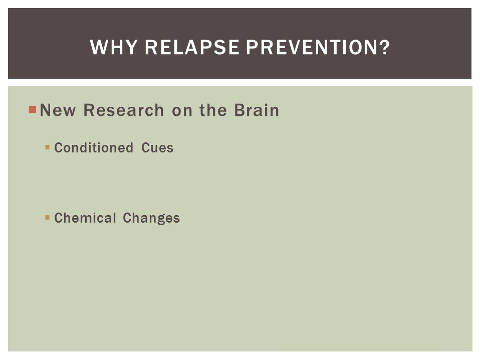  New Research on the Brain  Conditioned Cues  Chemical Changes WHY RELAPSE PREVENTION