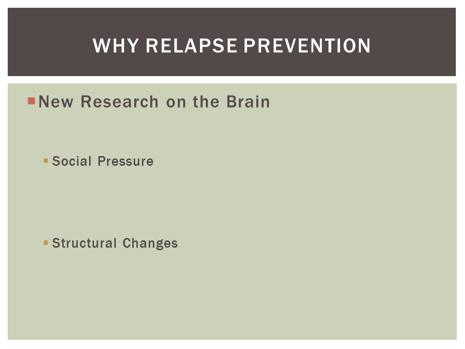  New Research on the Brain  Social Pressure  Structural Changes WHY RELAPSE PREVENTION
