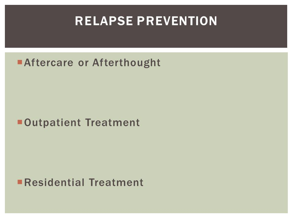  Aftercare or Afterthought  Outpatient Treatment  Residential Treatment RELAPSE PREVENTION