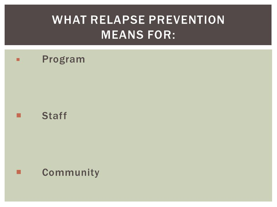  Program  Staff  Community WHAT RELAPSE PREVENTION MEANS FOR: