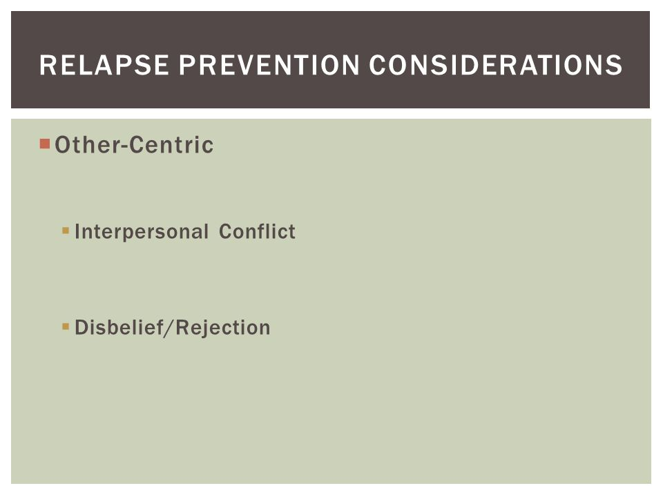  Other-Centric  Interpersonal Conflict  Disbelief/Rejection RELAPSE PREVENTION CONSIDERATIONS