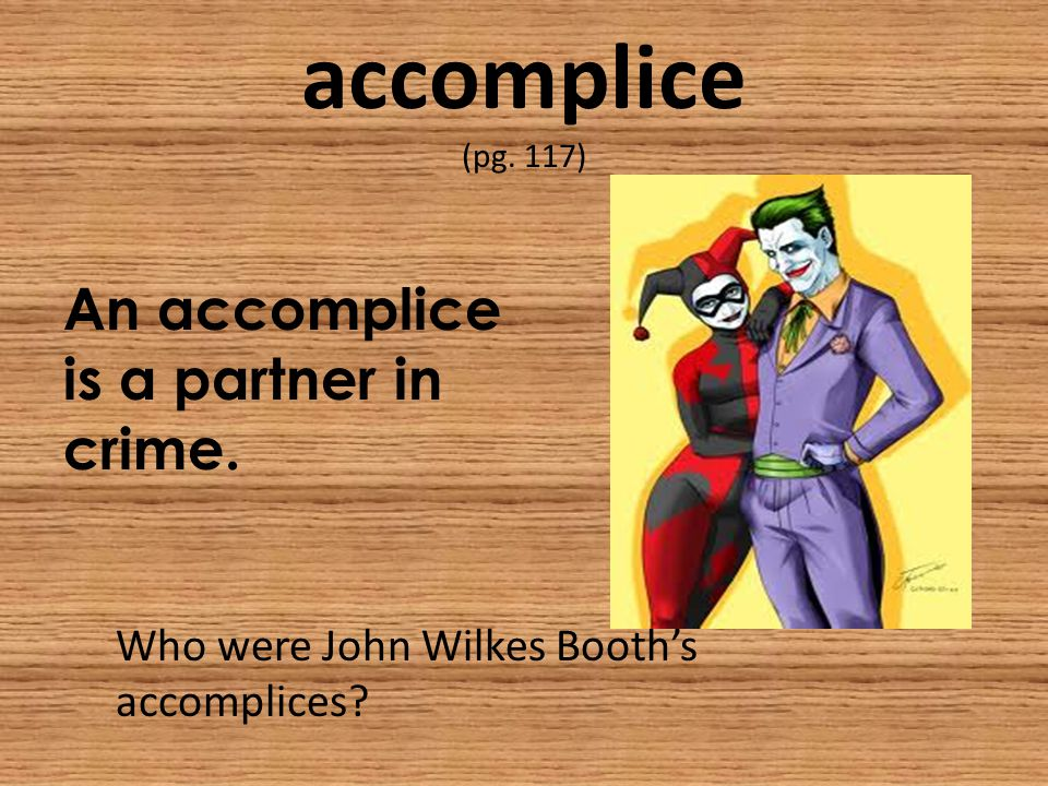 accomplice (pg. 117) An accomplice is a partner in crime. Who were John Wilkes Booth's accomplices?