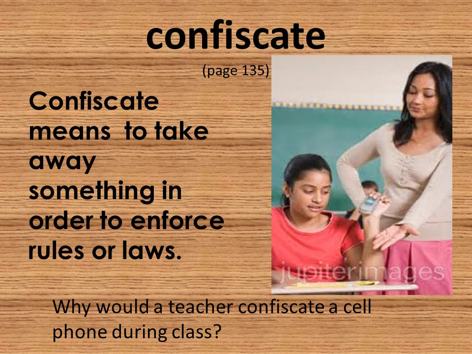 confiscate (page 135) Confiscate means to take away something in order to enforce rules or laws.