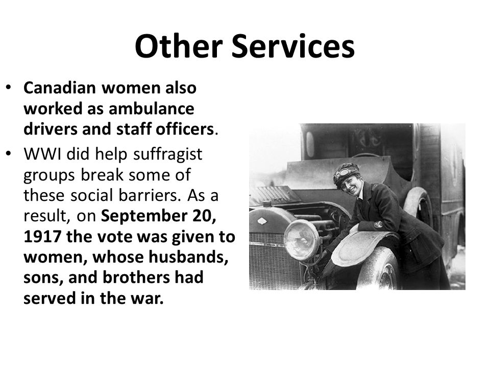 Other Services Canadian women also worked as ambulance drivers and staff officers. WWI did help suffragist groups break some of these social barriers.