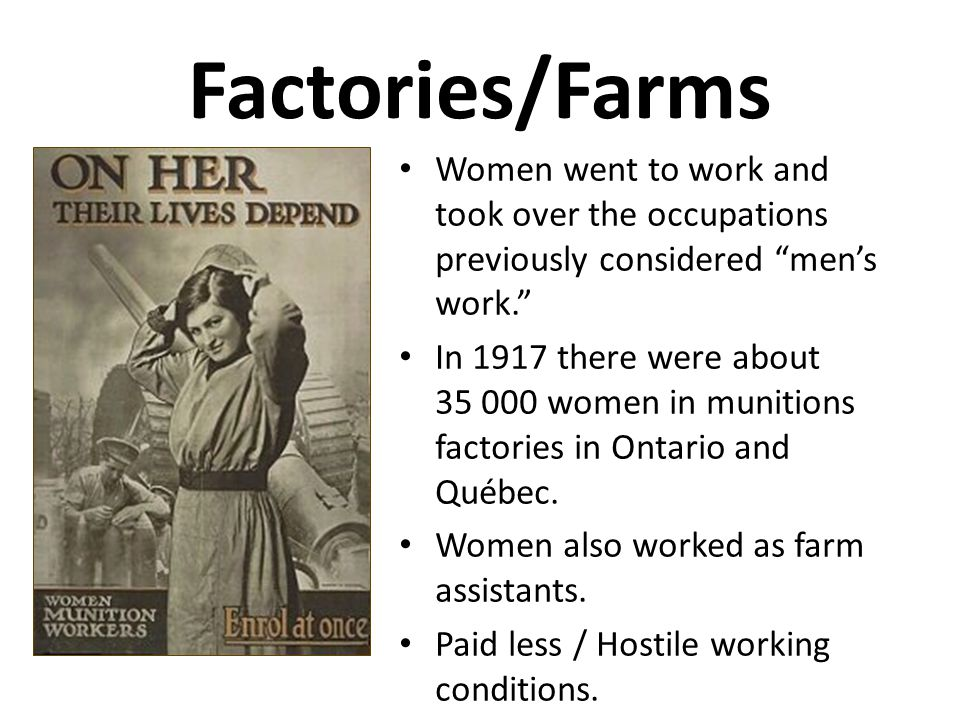 "Factories/Farms Women went to work and took over the occupations previously considered ""men's work."" In 1917 there were about 35 000 women in munition"