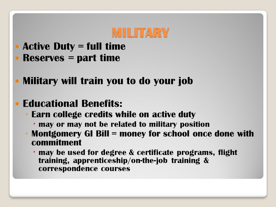 MILITARY Active Duty = full time Reserves = part time Military will train you to do your job Educational Benefits: ◦ Earn college credits while on active duty  may or may not be related to military position ◦ Montgomery GI Bill = money for school once done with commitment  may be used for degree & certificate programs, flight training, apprenticeship/on-the-job training & correspondence courses