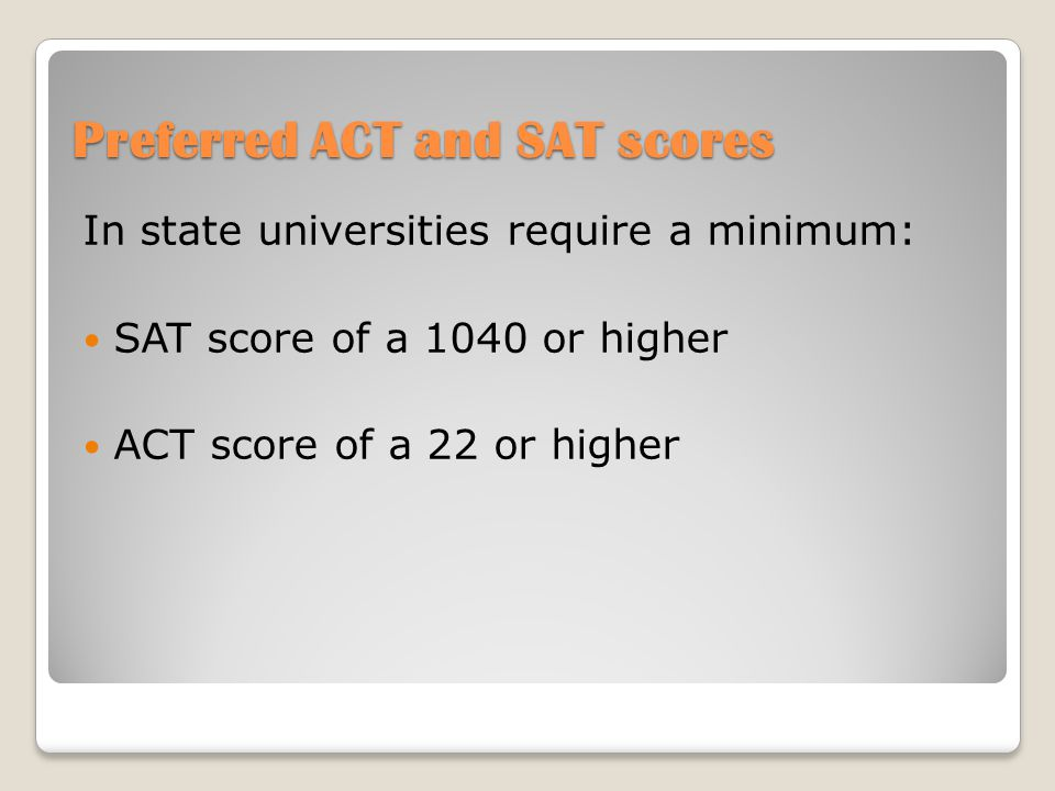 Preferred ACT and SAT scores In state universities require a minimum: SAT score of a 1040 or higher ACT score of a 22 or higher