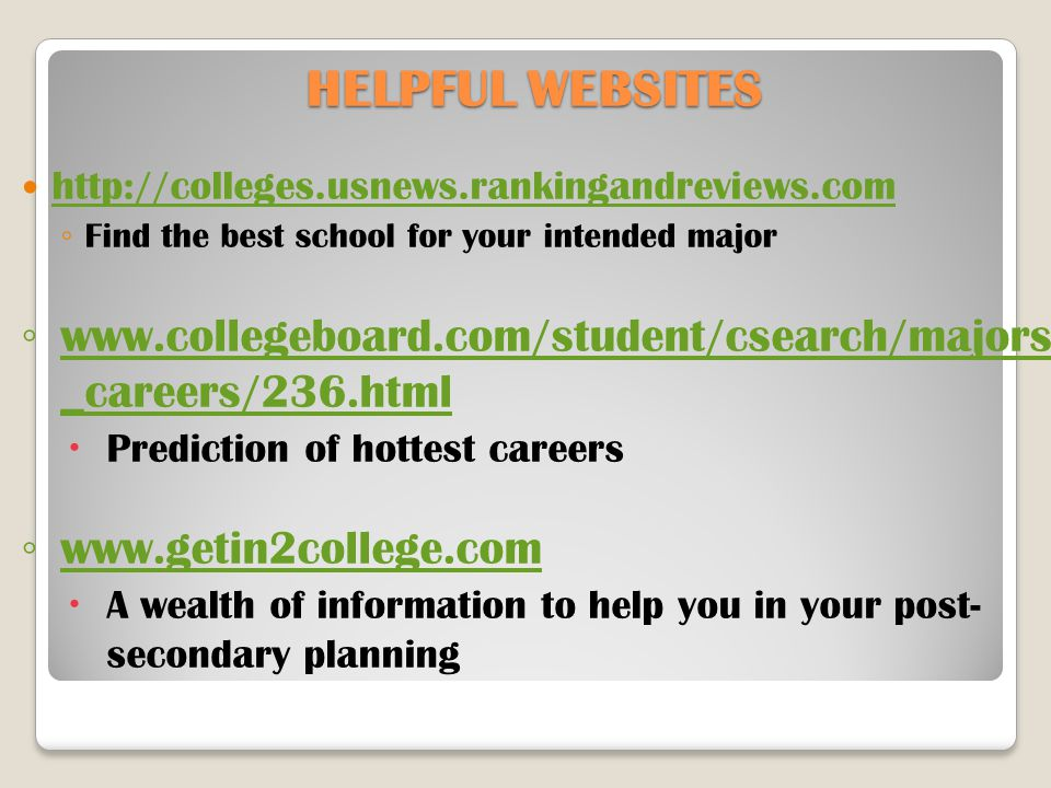 HELPFUL WEBSITES http://colleges.usnews.rankingandreviews.com ◦ Find the best school for your intended major ◦ www.collegeboard.com/student/csearch/majors _careers/236.html www.collegeboard.com/student/csearch/majors _careers/236.html  Prediction of hottest careers ◦ www.getin2college.com www.getin2college.com  A wealth of information to help you in your post- secondary planning