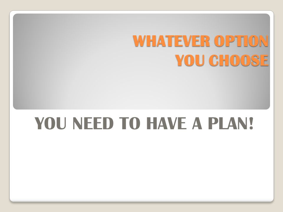 WHATEVER OPTION YOU CHOOSE YOU NEED TO HAVE A PLAN!