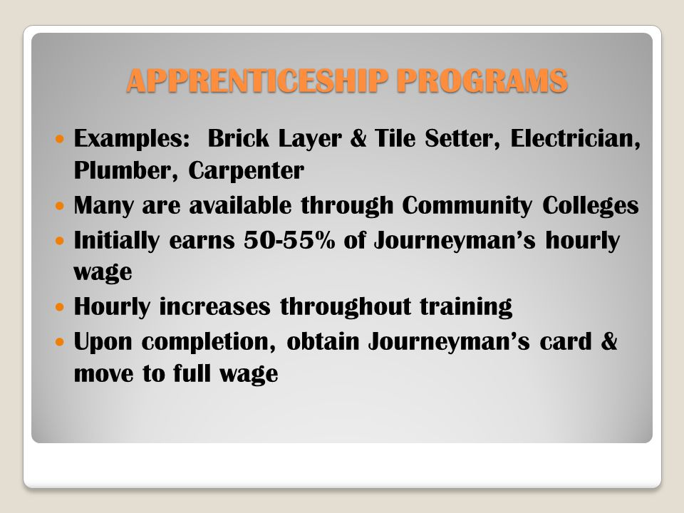 APPRENTICESHIP PROGRAMS Examples: Brick Layer & Tile Setter, Electrician, Plumber, Carpenter Many are available through Community Colleges Initially earns 50-55% of Journeyman's hourly wage Hourly increases throughout training Upon completion, obtain Journeyman's card & move to full wage