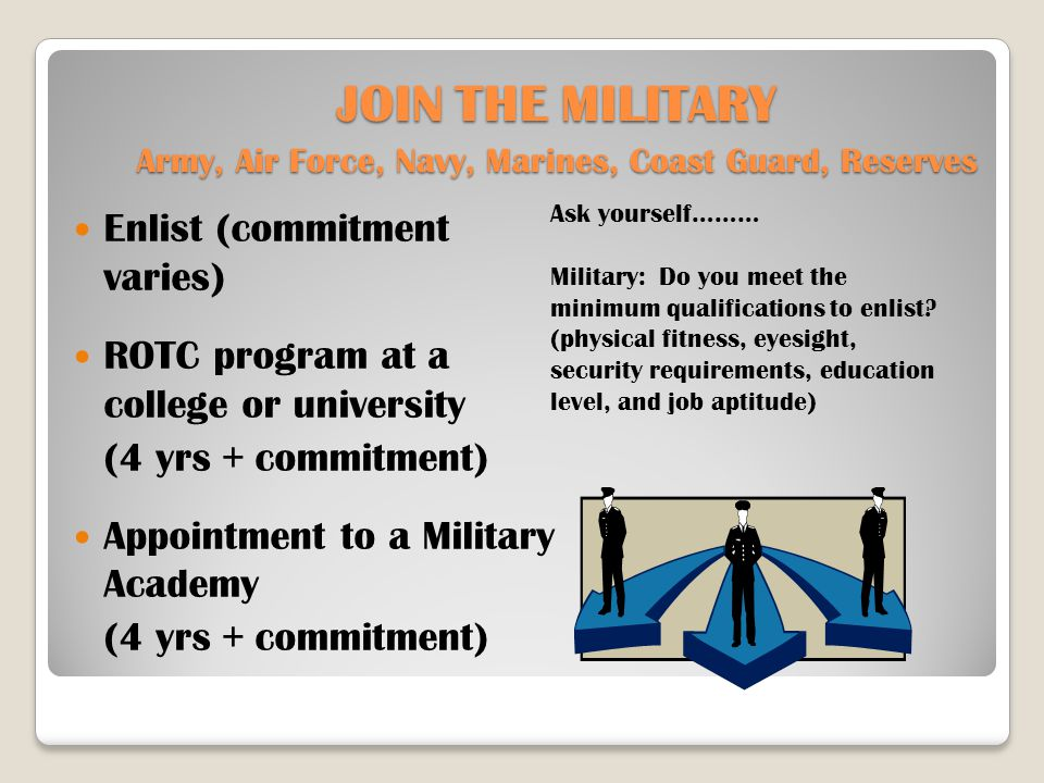 JOIN THE MILITARY Army, Air Force, Navy, Marines, Coast Guard, Reserves Enlist (commitment varies) ROTC program at a college or university (4 yrs + commitment) Appointment to a Military Academy (4 yrs + commitment) Ask yourself……… Military: Do you meet the minimum qualifications to enlist.
