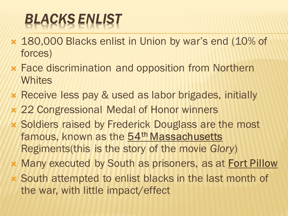  180,000 Blacks enlist in Union by war's end (10% of forces)  Face discrimination and opposition from Northern Whites  Receive less pay & used as labor brigades, initially  22 Congressional Medal of Honor winners  Soldiers raised by Frederick Douglass are the most famous, known as the 54 th Massachusetts Regiments(this is the story of the movie Glory)  Many executed by South as prisoners, as at Fort Pillow  South attempted to enlist blacks in the last month of the war, with little impact/effect