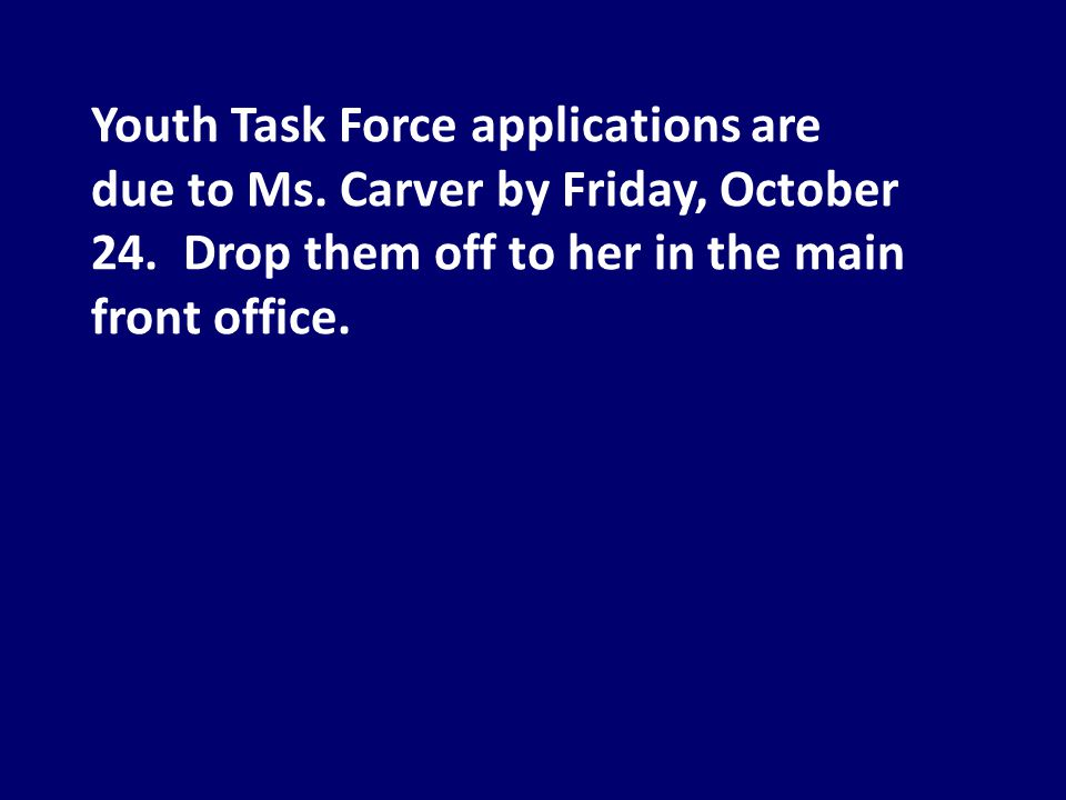 Youth Task Force applications are due to Ms. Carver by Friday, October 24.