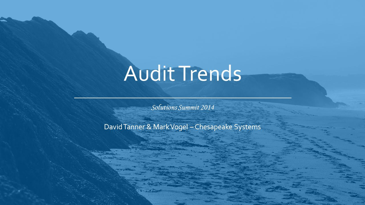 Solutions Summit 2014 Audit Trends David Tanner & Mark Vogel – Chesapeake Systems