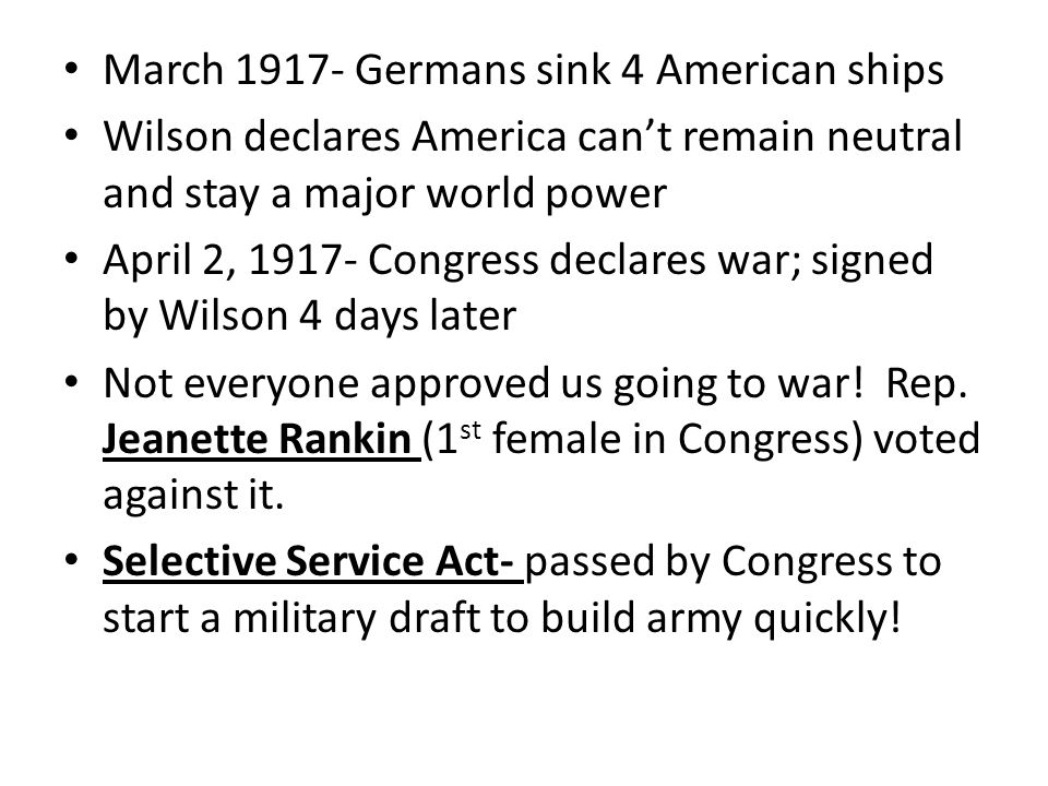 March 1917- Germans sink 4 American ships Wilson declares America can't remain neutral and stay a major world power April 2, 1917- Congress declares war; signed by Wilson 4 days later Not everyone approved us going to war.