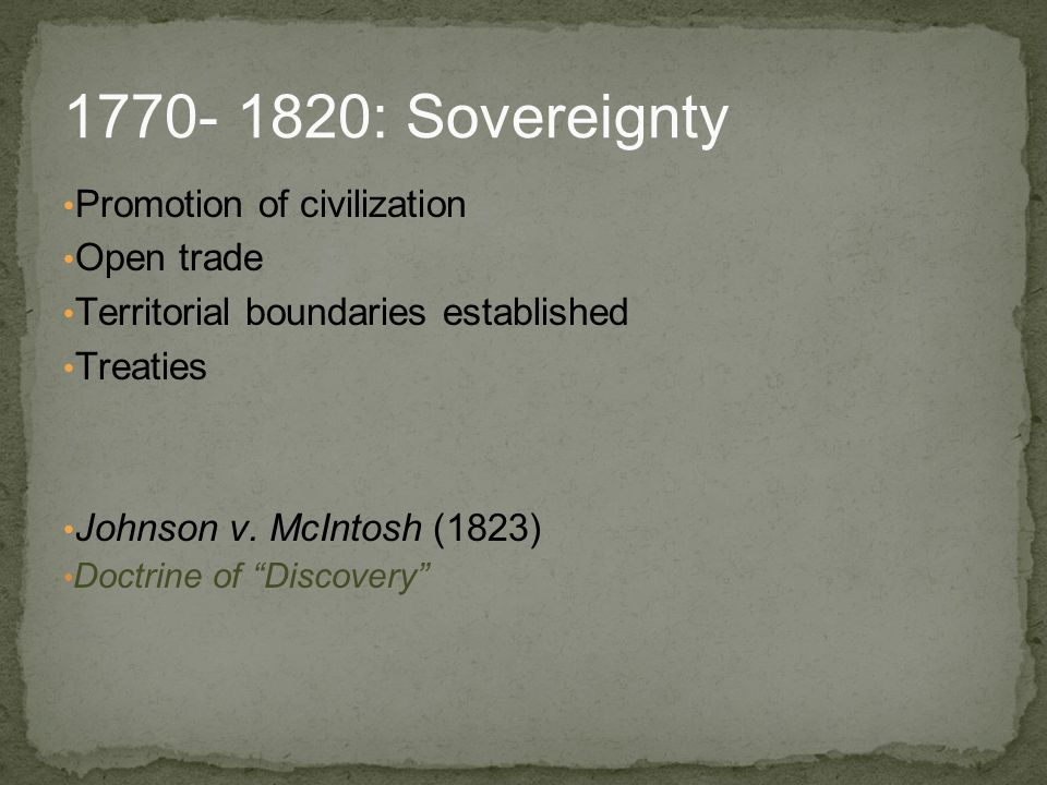 "Promotion of civilization Open trade Territorial boundaries established Treaties Johnson v. McIntosh (1823) Doctrine of ""Discovery"" 1770- 1820: Sovere"