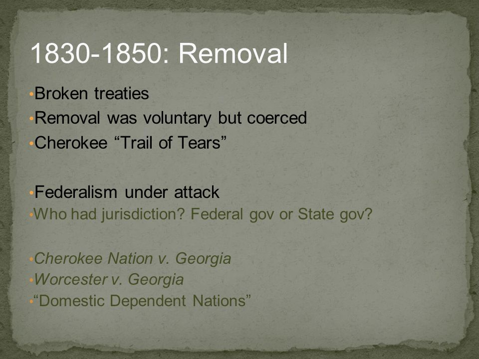 "Broken treaties Removal was voluntary but coerced Cherokee ""Trail of Tears"" Federalism under attack Who had jurisdiction? Federal gov or State gov? Ch"