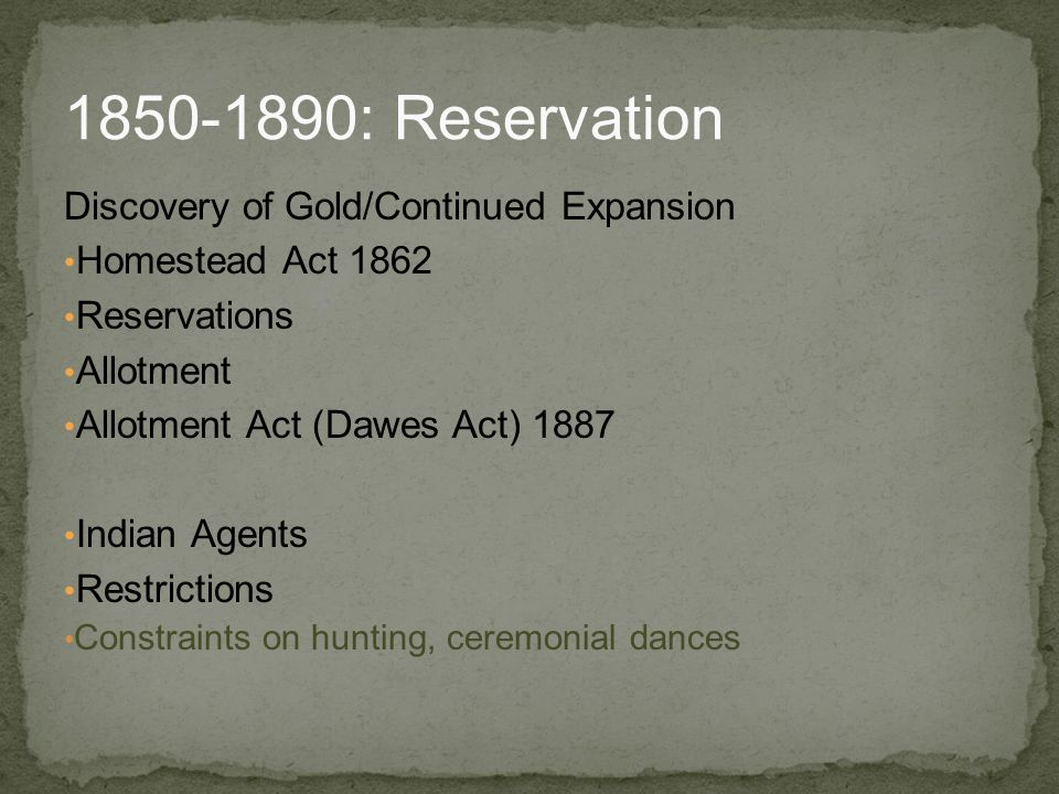 Discovery of Gold/Continued Expansion Homestead Act 1862 Reservations Allotment Allotment Act (Dawes Act) 1887 Indian Agents Restrictions Constraints