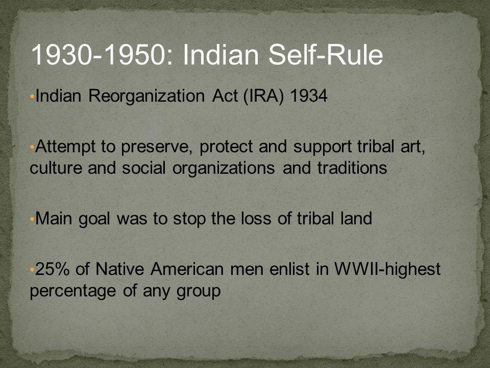 Indian Reorganization Act (IRA) 1934 Attempt to preserve, protect and support tribal art, culture and social organizations and traditions Main goal wa