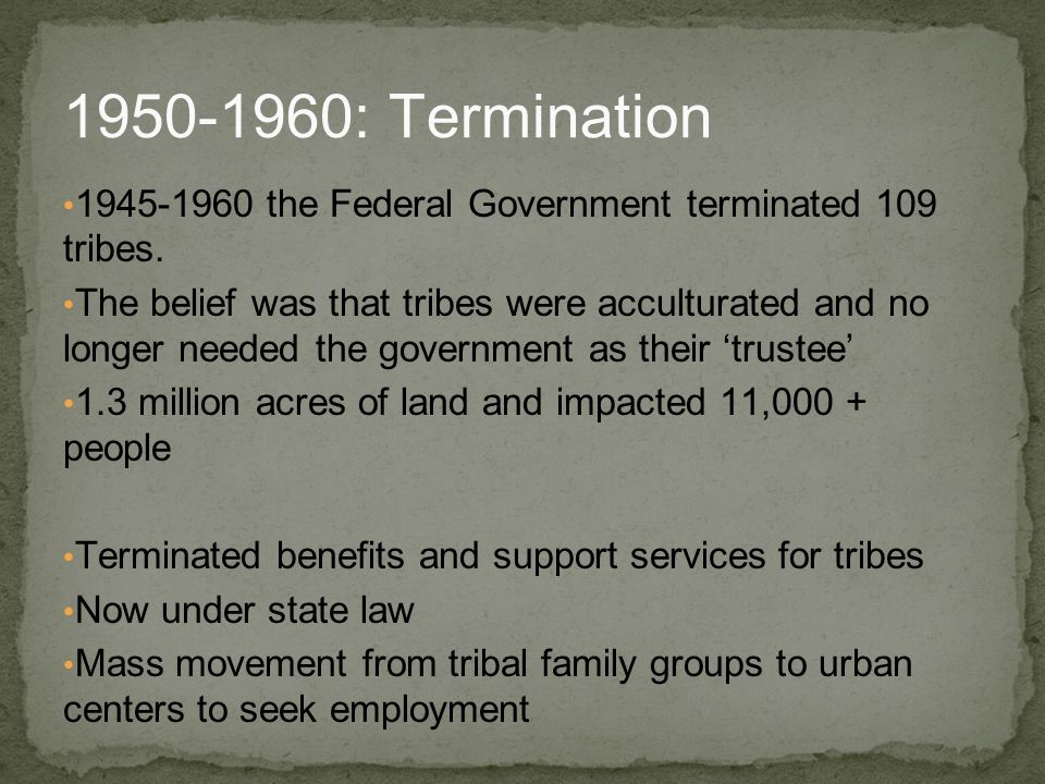 1945-1960 the Federal Government terminated 109 tribes. The belief was that tribes were acculturated and no longer needed the government as their 'tru
