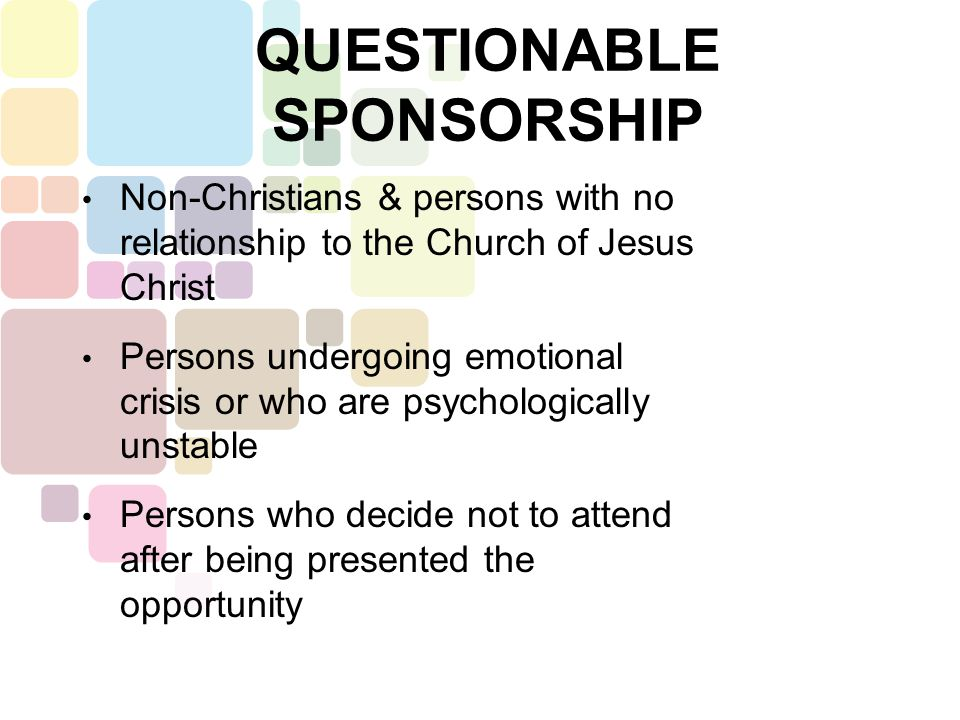 QUESTIONABLE SPONSORSHIP Christians whose theology and/or practice is notably different or incompatible Church hoppers & Soap boxers Persons who are always looking for another spiritual high or experience to help them arrive