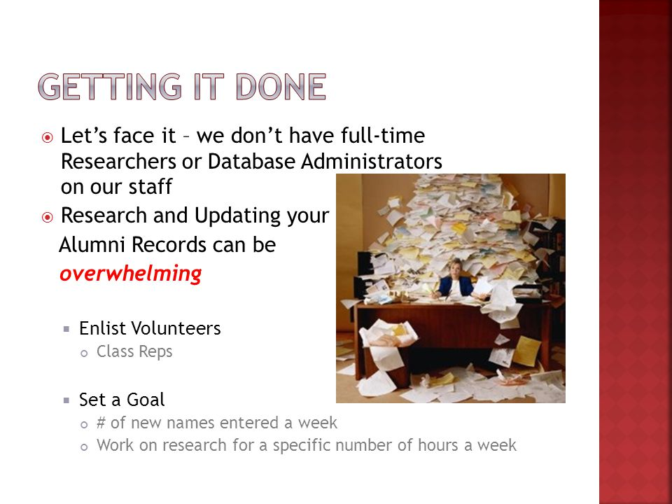  Let's face it – we don't have full-time Researchers or Database Administrators on our staff  Research and Updating your Alumni Records can be overwhelming  Enlist Volunteers Class Reps  Set a Goal # of new names entered a week Work on research for a specific number of hours a week