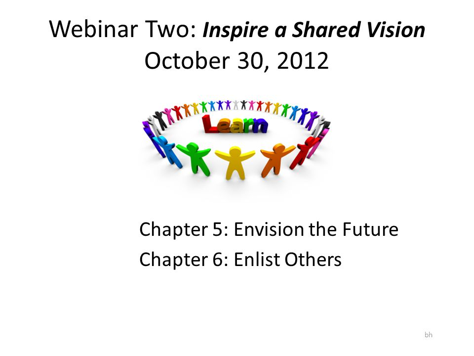 Webinar Two: Inspire a Shared Vision October 30, 2012 bh Chapter 5: Envision the Future Chapter 6: Enlist Others