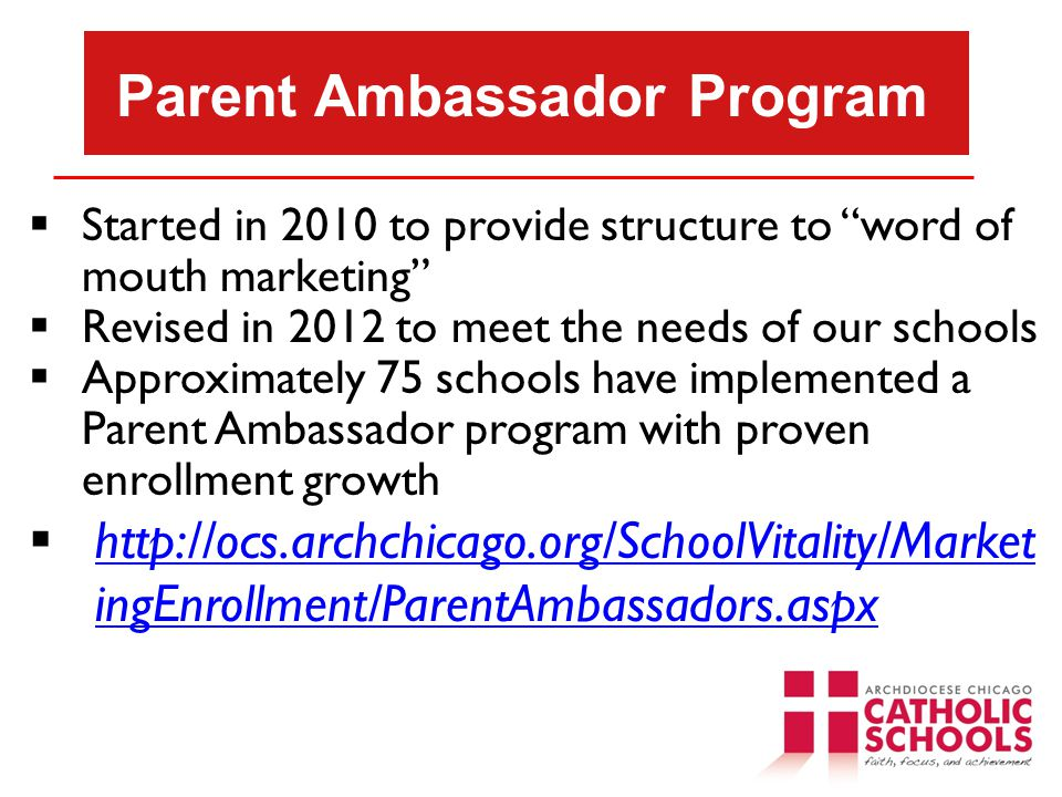 Parent Ambassador Program  Started in 2010 to provide structure to word of mouth marketing  Revised in 2012 to meet the needs of our schools  Approximately 75 schools have implemented a Parent Ambassador program with proven enrollment growth  http://ocs.archchicago.org/SchoolVitality/Market ingEnrollment/ParentAmbassadors.aspx http://ocs.archchicago.org/SchoolVitality/Market ingEnrollment/ParentAmbassadors.aspx