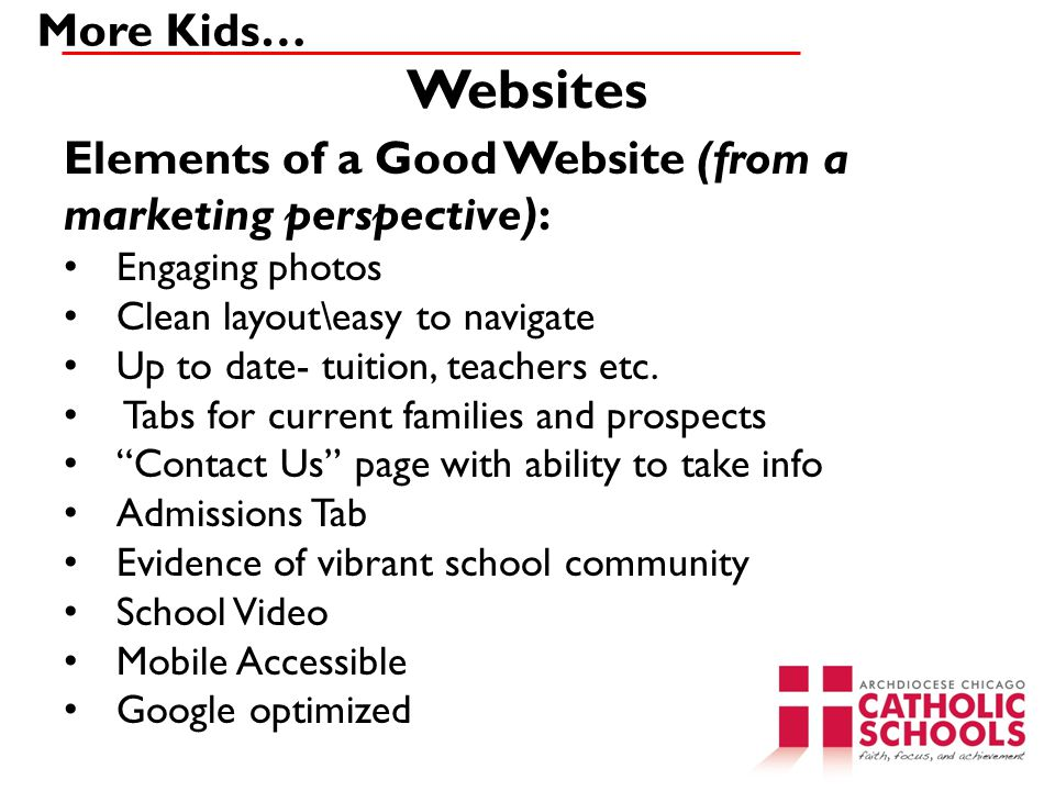 Websites More Kids… Elements of a Good Website (from a marketing perspective): Engaging photos Clean layout\easy to navigate Up to date- tuition, teachers etc.