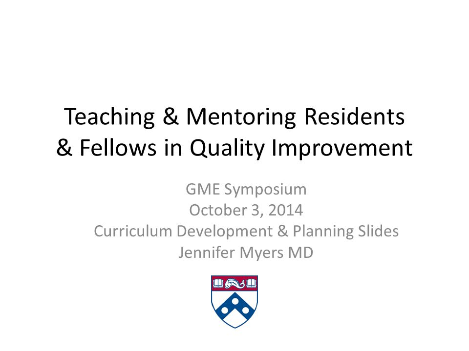 Teaching & Mentoring Residents & Fellows in Quality Improvement GME Symposium October 3, 2014 Curriculum Development & Planning Slides Jennifer Myers MD