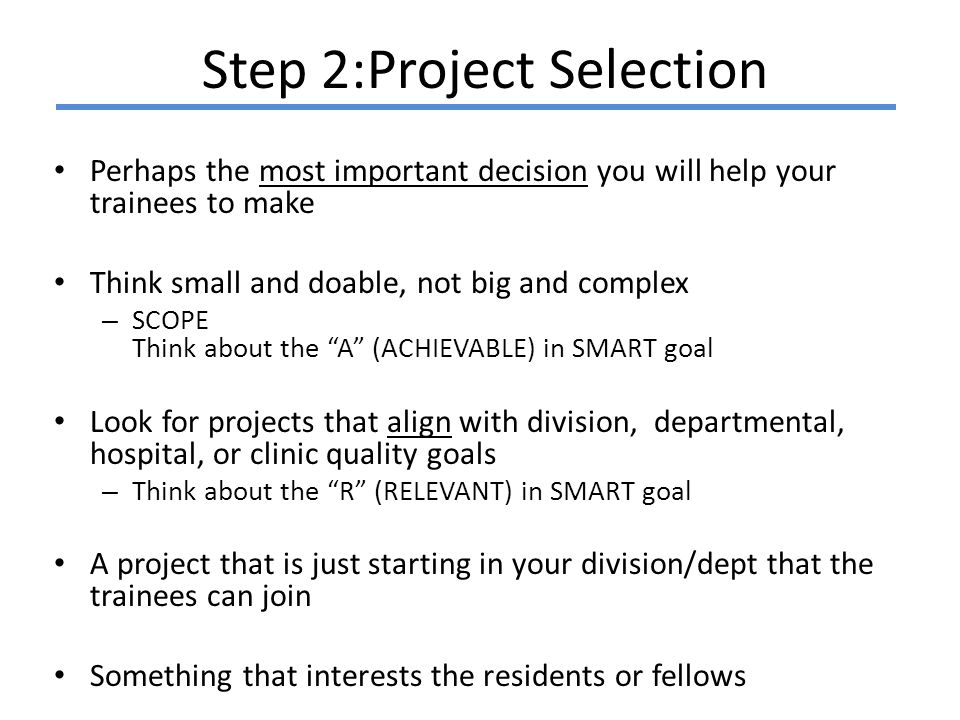 Step 2:Project Selection Perhaps the most important decision you will help your trainees to make Think small and doable, not big and complex – SCOPE Think about the A (ACHIEVABLE) in SMART goal Look for projects that align with division, departmental, hospital, or clinic quality goals – Think about the R (RELEVANT) in SMART goal A project that is just starting in your division/dept that the trainees can join Something that interests the residents or fellows