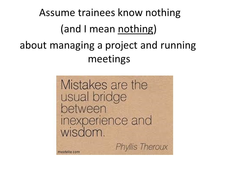 Assume trainees know nothing (and I mean nothing) about managing a project and running meetings