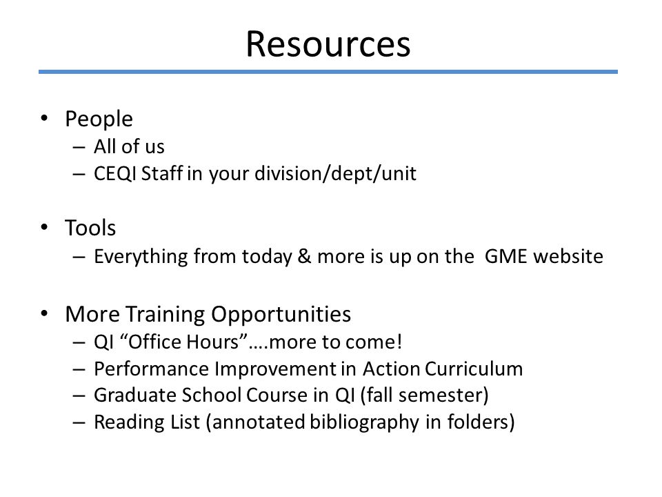 Resources People – All of us – CEQI Staff in your division/dept/unit Tools – Everything from today & more is up on the GME website More Training Opportunities – QI Office Hours ….more to come.