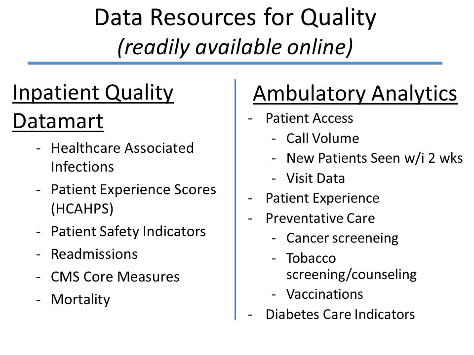 Data Resources for Quality (readily available online) Inpatient Quality Datamart -Healthcare Associated Infections -Patient Experience Scores (HCAHPS) -Patient Safety Indicators -Readmissions -CMS Core Measures -Mortality Ambulatory Analytics -Patient Access -Call Volume -New Patients Seen w/i 2 wks -Visit Data -Patient Experience -Preventative Care -Cancer screeneing -Tobacco screening/counseling -Vaccinations -Diabetes Care Indicators