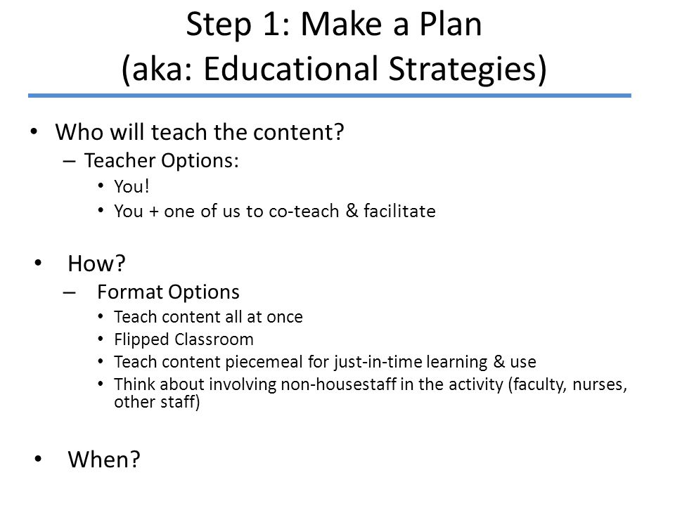 Step 1: Make a Plan (aka: Educational Strategies) Who will teach the content.