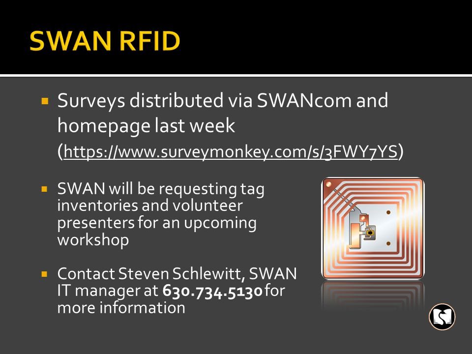  Surveys distributed via SWANcom and homepage last week ( https://www.surveymonkey.com/s/3FWY7YS )  SWAN will be requesting tag inventories and volunteer presenters for an upcoming workshop  Contact Steven Schlewitt, SWAN IT manager at 630.734.5130 for more information