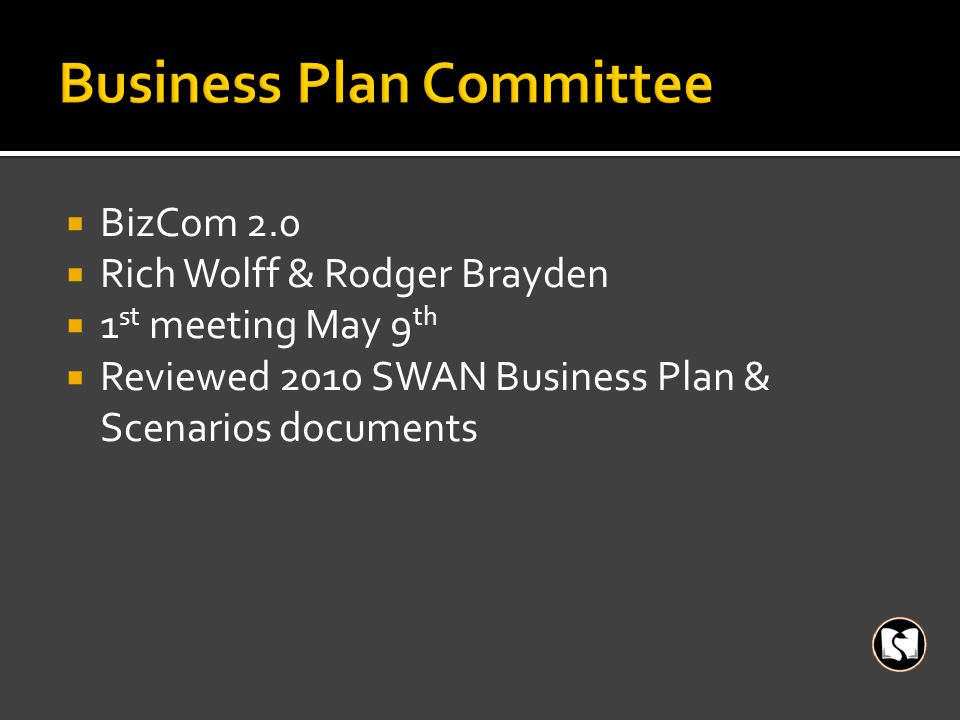  BizCom 2.0  Rich Wolff & Rodger Brayden  1 st meeting May 9 th  Reviewed 2010 SWAN Business Plan & Scenarios documents