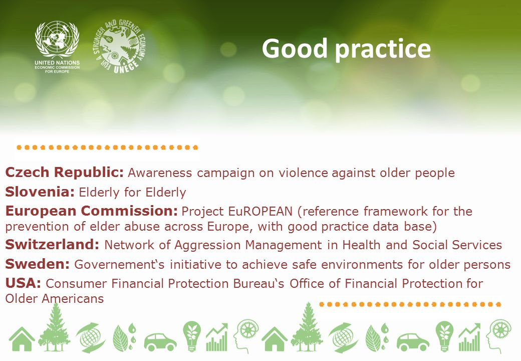 Good practice Czech Republic: Awareness campaign on violence against older people Slovenia: Elderly for Elderly European Commission: Project EuROPEAN (reference framework for the prevention of elder abuse across Europe, with good practice data base) Switzerland: Network of Aggression Management in Health and Social Services Sweden: Governement's initiative to achieve safe environments for older persons USA: Consumer Financial Protection Bureau's Office of Financial Protection for Older Americans