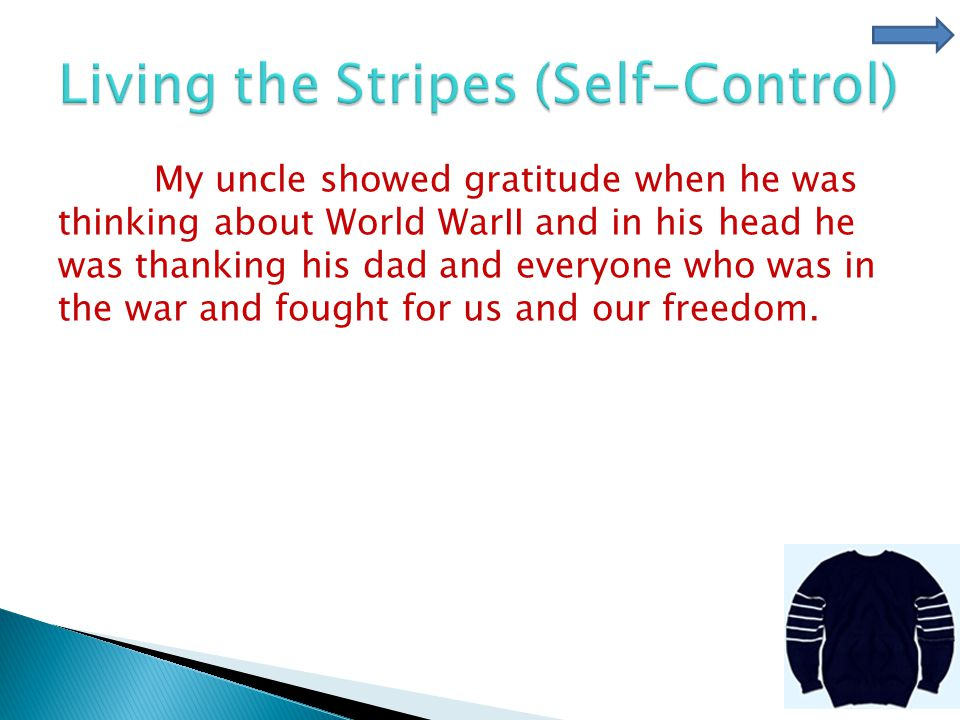 My uncle showed gratitude when he was thinking about World WarII and in his head he was thanking his dad and everyone who was in the war and fought for us and our freedom.
