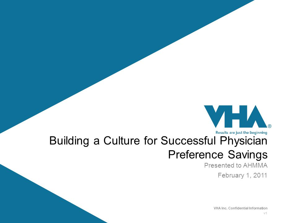 VHA Inc. Confidential Information v1 Building a Culture for Successful Physician Preference Savings Presented to AHMMA February 1, 2011