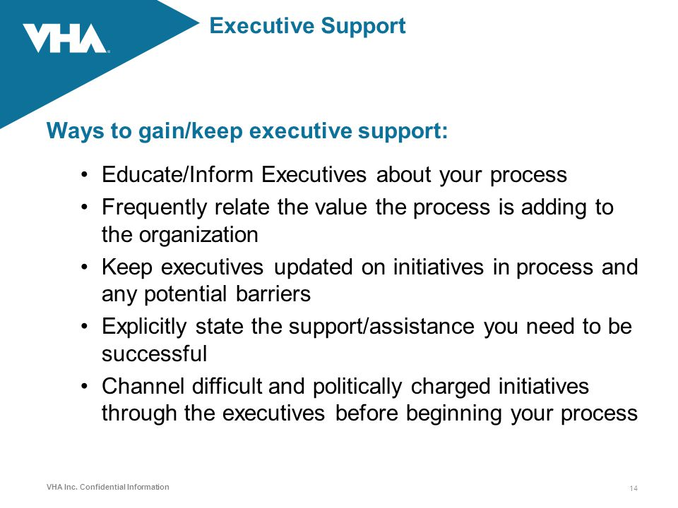 VHA Inc. Confidential Information Executive Support Ways to gain/keep executive support: Educate/Inform Executives about your process Frequently relat