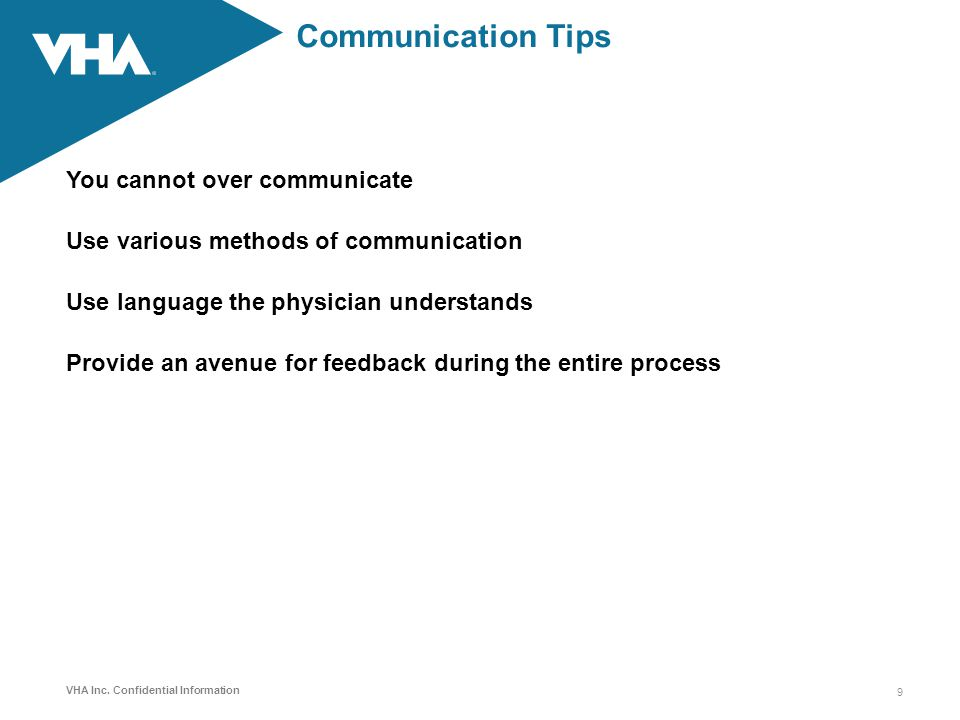 VHA Inc. Confidential Information Communication Tips You cannot over communicate Use various methods of communication Use language the physician under
