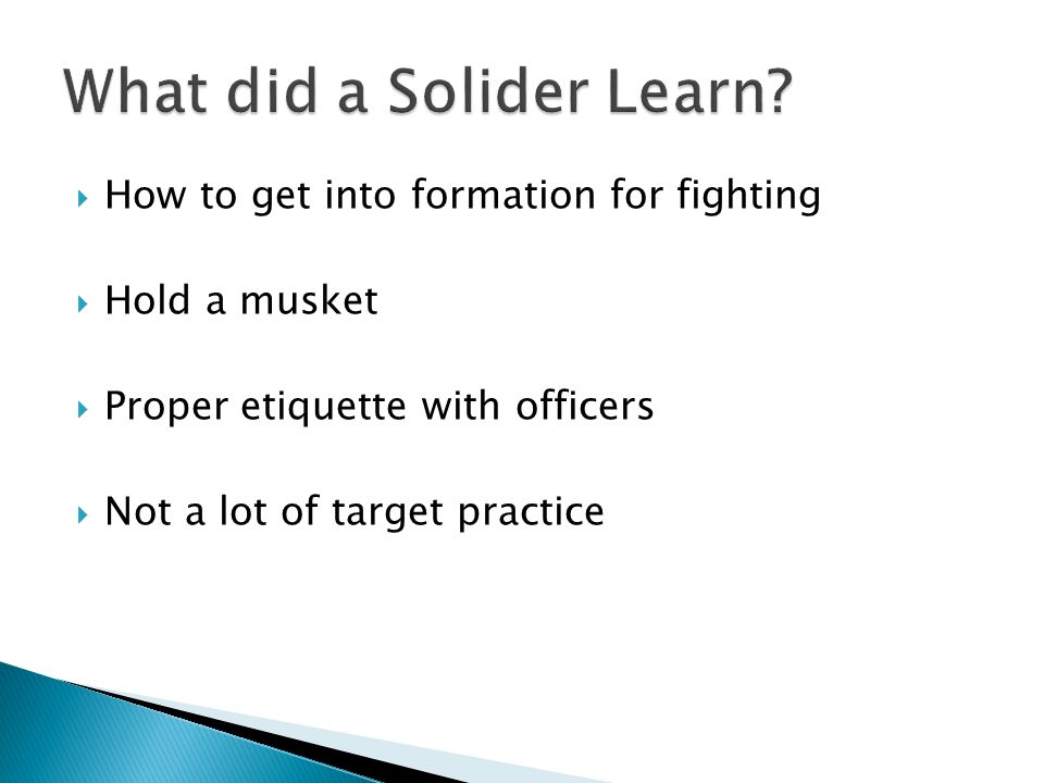  How to get into formation for fighting  Hold a musket  Proper etiquette with officers  Not a lot of target practice