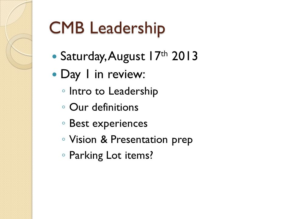 CMB Leadership Saturday, August 17 th 2013 Day 1 in review: ◦ Intro to Leadership ◦ Our definitions ◦ Best experiences ◦ Vision & Presentation prep ◦ Parking Lot items
