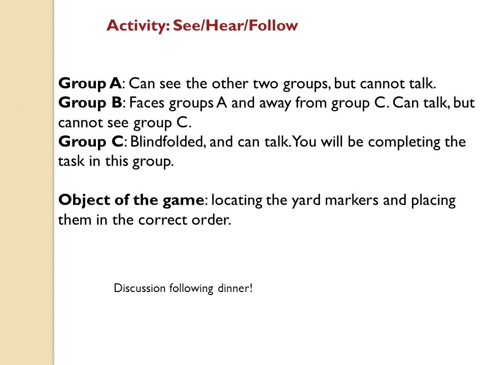 Activity: See/Hear/Follow Group A: Can see the other two groups, but cannot talk.